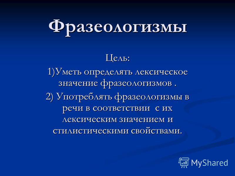 Фразеологизмы Цель: 1)Уметь определять лексическое значение фразеологизмов. 2) Употреблять фразеологизмы в речи в соответствии с их лексическим значением и стилистическими свойствами.