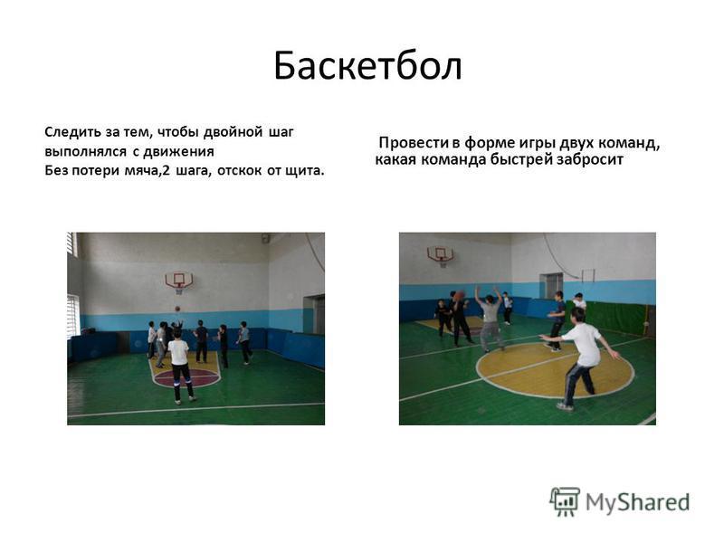 Баскетбол Следить за тем, чтобы двойной шаг выполнялся с движения Без потери мяча,2 шага, отскок от щита. Провести в форме игры двух команд, какая команда быстрей забросит