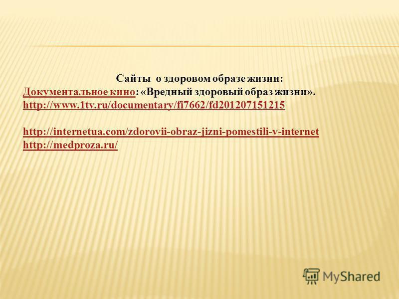 Сайты о здоровом образе жизни: Документальное кино Документальное кино: «Вредный здоровый образ жизни». http://www.1tv.ru/documentary/fi7662/fd201207151215 http://www.1tv.ru/documentary/fi7662/fd201207151215 http://internetua.com/zdorovii-obraz-jizni