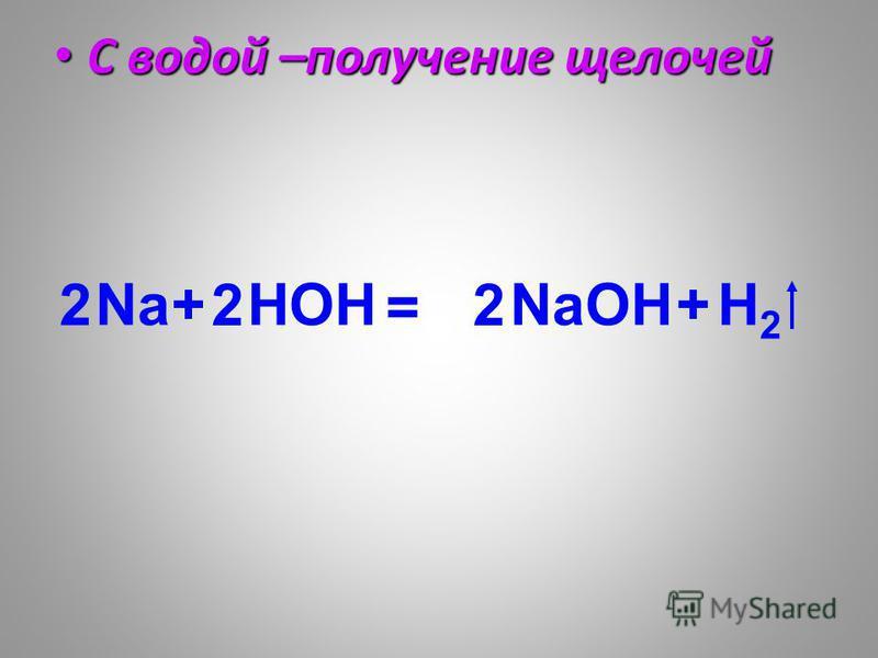 С водой –получение щелочей С водой –получение щелочей Na+OH = NaOH+H2H2 H 22 2