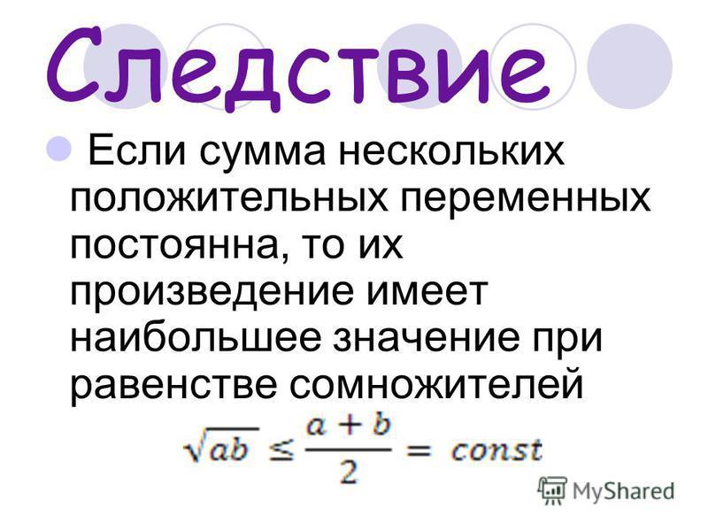 Следствие Если сумма нескольких положительных переменных постоянна, то их произведение имеет наибольшее значение при равенстве сомножителей