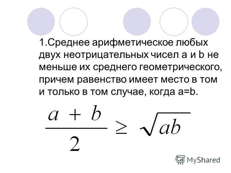 1. Среднее арифметическое любых двух неотрицательных чисел a и b не меньше их среднего геометрического, причем равенство имеет место в том и только в том случае, когда a=b.