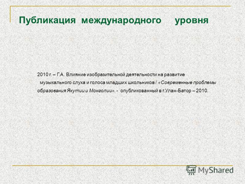 2010 г. – Г.А. Влияние изобразительной деятельности на развитие музыкального слуха и голоса младших школьников / «Современные проблемы образования Якутии и Монголии». - опубликованный в г.Улан-Батор – 2010. Публикация международного уровня