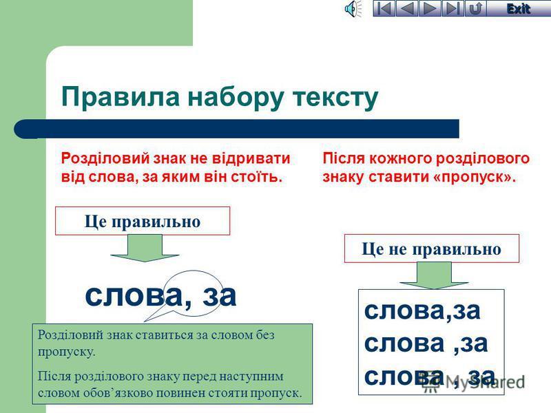 Exit Правила набору тексту між словами Пропуск між словами Робити хоча б один пропуск між словами З точки зору форматування тексту вважається недоцільним робити більше одного пропуску між словами. Пропуском називають порожній символ, який вводиться з