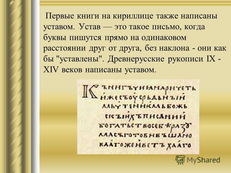 Первые книги на кириллице также написаны уставом. Устав это такое письмо, когда буквы пишутся прямо на одинаковом расстоянии друг от друга, без наклона - они как бы уставлены. Древнерусские рукописи IX - XIV веков написаны уставом.