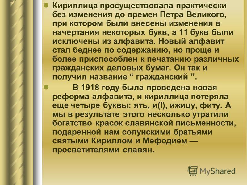 Кириллица просуществовала практически без изменения до времен Петра Великого, при котором были внесены изменения в начертания некоторых букв, а 11 букв были исключены из алфавита. Новый алфавит стал беднее по содержанию, но проще и более приспособлен