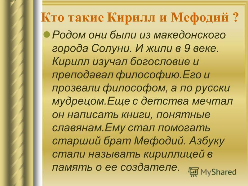 Кто такие Кирилл и Мефодий ? Родом они были из македонского города Солуни. И жили в 9 веке. Кирилл изучал богословие и преподавал философию.Его и прозвали философом, а по русски мудрецом.Еще с детства мечтал он написать книги, понятные славянам.Ему с