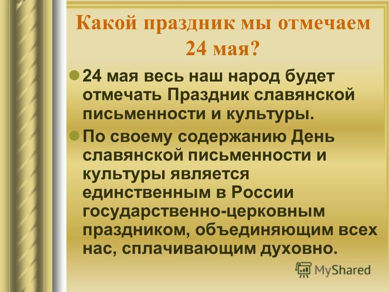 Какой праздник мы отмечаем 24 мая? 24 мая весь наш народ будет отмечать Праздник славянской письменности и культуры. По своему содержанию День славянской письменности и культуры является единственным в России государственно-церковным праздником, объе