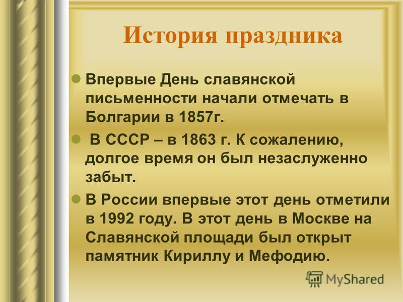История праздника Впервые День славянской письменности начали отмечать в Болгарии в 1857 г. В СССР – в 1863 г. К сожалению, долгое время он был незаслуженно забыт. В России впервые этот день отметили в 1992 году. В этот день в Москве на Славянской пл