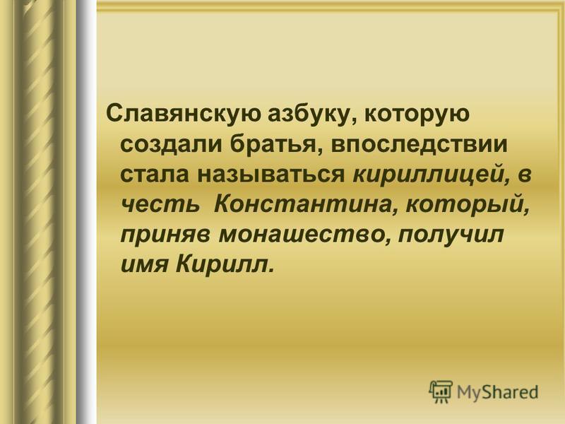 Славянскую азбуку, которую создали братья, впоследствии стала называться кириллицей, в честь Константина, который, приняв монашество, получил имя Кирилл.