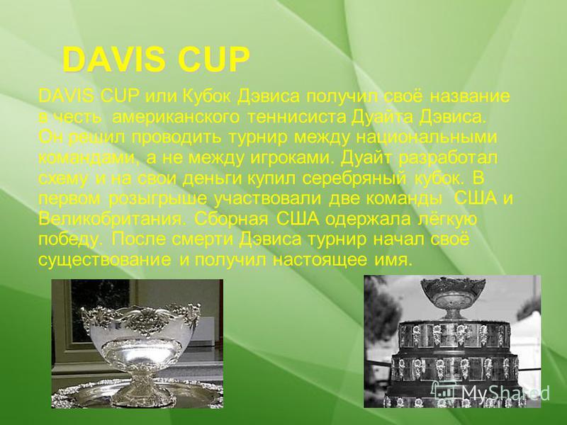 DAVIS CUP DAVIS CUP или Кубок Дэвиса получил своё название в честь американского теннисиста Дуайта Дэвиса. Он решил проводить турнир между национальными командами, а не между игроками. Дуайт разработал схему и на свои деньги купил серебряный кубок. В