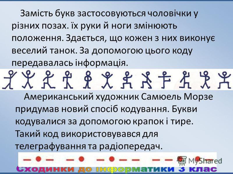 Замість букв застосовуються чоловічки у різних позах. їх руки й ноги змінюють положення. Здається, що кожен з них виконує веселий танок. За допомогою цього коду передавалась інформація. Американський художник Самюель Морзе придумав новий спосіб кодув