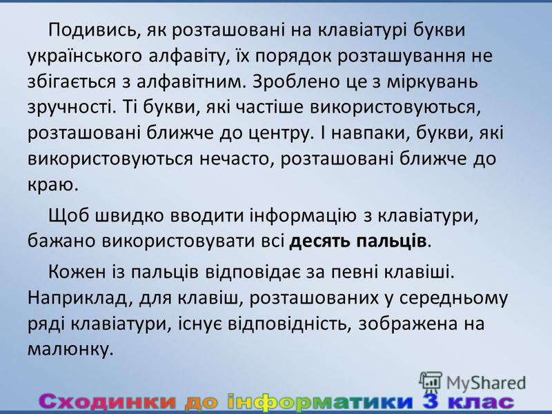 Подивись, як розташовані на клавіатурі букви українського алфавіту, їх порядок розташування не збігається з алфавітним. Зроблено це з міркувань зручності. Ті букви, які частіше використовуються, розташовані ближче до центру. І навпаки, букви, які вик