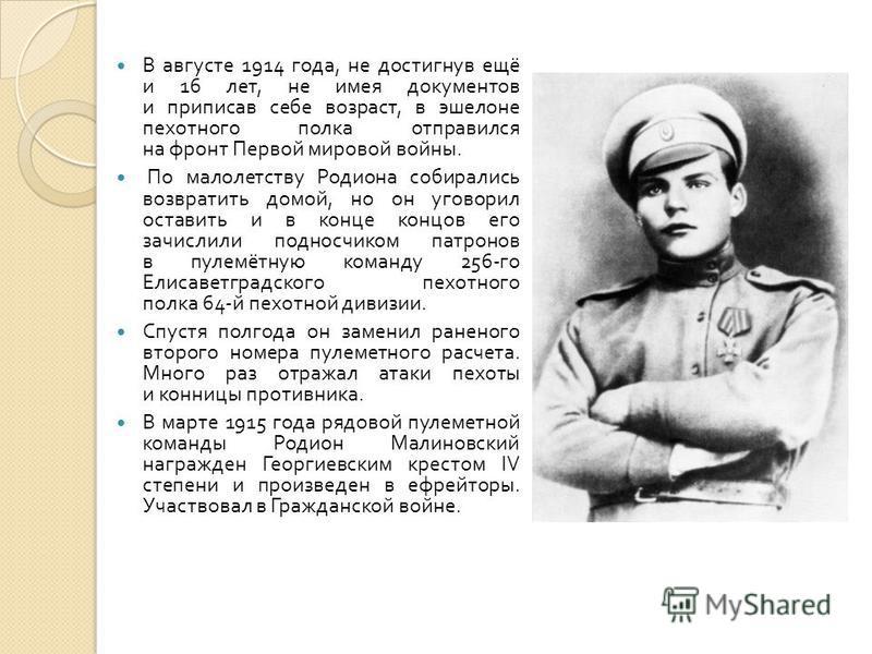 В августе 1914 года, не достигнув ещё и 16 лет, не имея документов и приписав себе возраст, в эшелоне пехотного полка отправился на фронт Первой мировой войны. По малолетству Родиона собирались возвратить домой, но он уговорил оставить и в конце конц