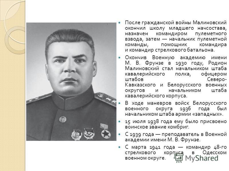 После гражданской войны Малиновский окончил школу младшего начсостава, назначен командиром пулеметного взвода, затем начальник пулеметной команды, помощник командира и командир стрелкового батальона. Окончив Военную академию имени М. В. Фрунзе в 1930