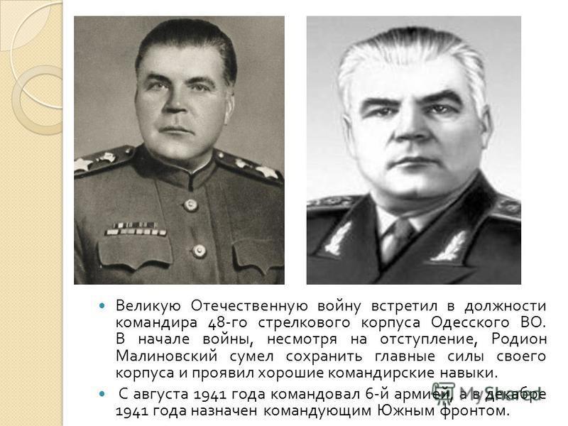 Великую Отечественную войну встретил в должности командира 48- го стрелкового корпуса Одесского ВО. В начале войны, несмотря на отступление, Родион Малиновский сумел сохранить главные силы своего корпуса и проявил хорошие командирские навыки. С авгус