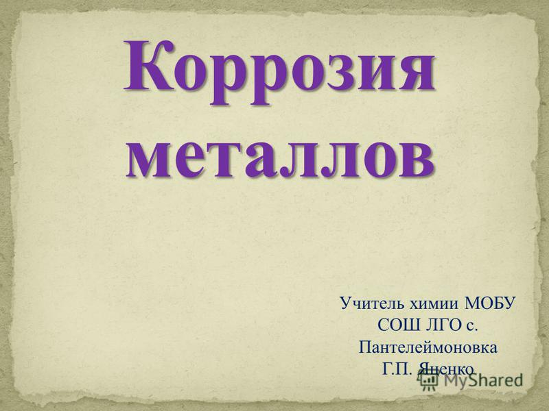 Коррозия металлов Учитель химии МОБУ СОШ ЛГО с. Пантелеймоновка Г.П. Яценко