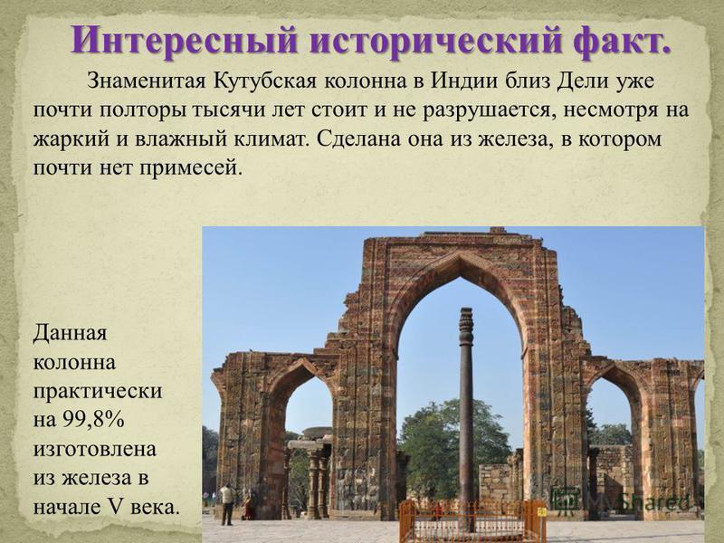 Знаменитая Кутубская колонна в Индии близ Дели уже почти полторы тысячи лет стоит и не разрушается, несмотря на жаркий и влажный климат. Сделана она из железа, в котором почти нет примесей. Интересный исторический факт. Данная колонна практически на