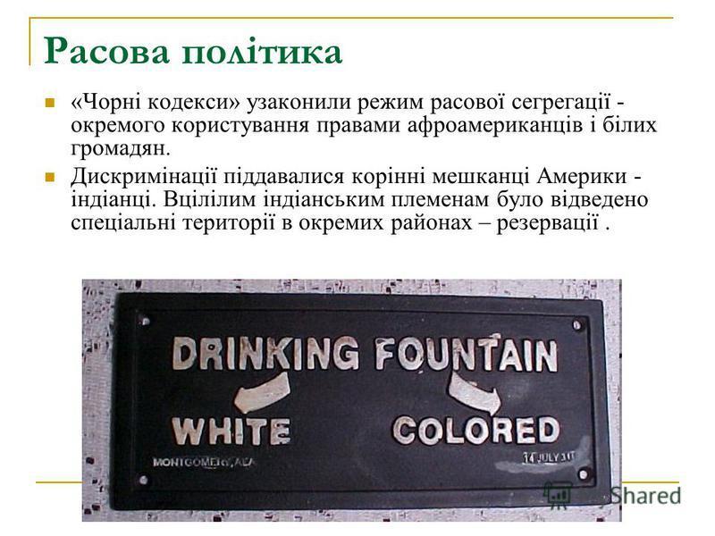 Расова політика «Чорні кодекси» узаконили режим расової сегрегації - окремого користування правами афроамериканців і білих громадян. Дискримінації піддавалися корінні мешканці Америки - індіанці. Вцілілим індіанським племенам було відведено спеціальн