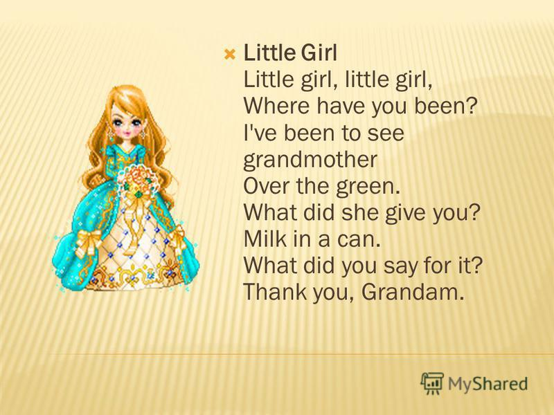 Little Girl Little girl, little girl, Where have you been? I've been to see grandmother Over the green. What did she give you? Milk in a can. What did you say for it? Thank you, Grandam.