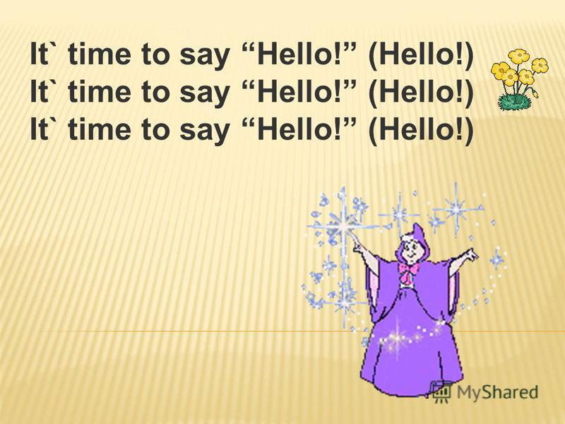 It` time to say Hello! (Hello!)