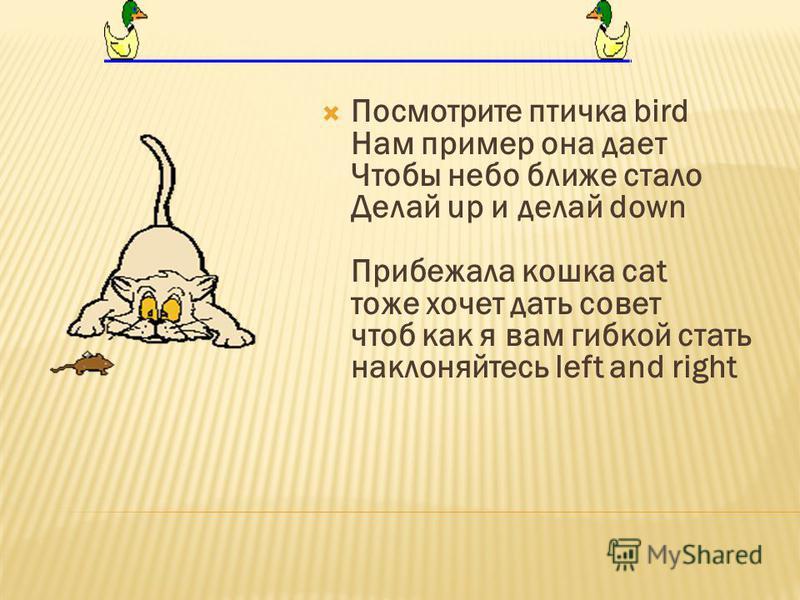 Посмотрите птичка bird Нам пример она дает Чтобы небо ближе стало Делай up и делай down Прибежала кошка cat тоже хочет дать совет чтоб как я вам гибкой стать наклоняйтесь left and right