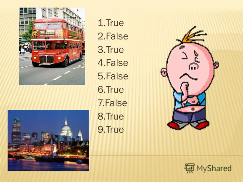 1. True 2. False 3. True 4. False 5. False 6. True 7. False 8. True 9.True