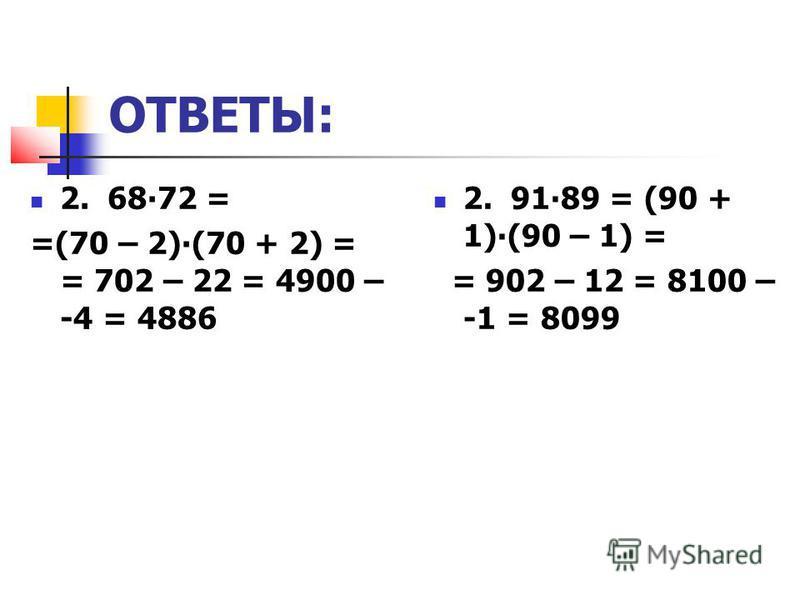 ОТВЕТЫ: 2. 6872 = =(70 – 2)(70 + 2) = = 702 – 22 = 4900 – -4 = 4886 2. 9189 = (90 + 1)(90 – 1) = = 902 – 12 = 8100 – -1 = 8099