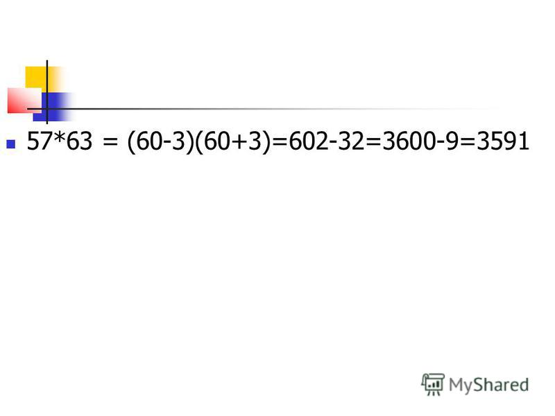 57*63 = (60-3)(60+3)=602-32=3600-9=3591