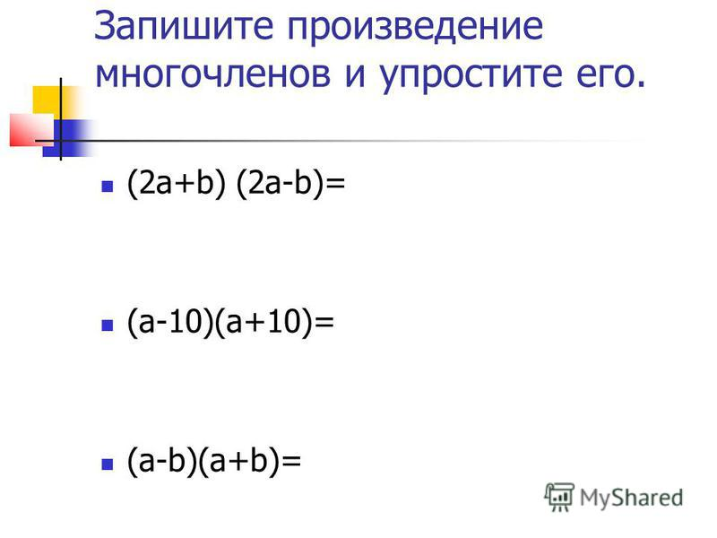 Запишите произведение многочленов и упростите его. (2 а+b) (2 а-b)= (а-10)(а+10)= (а-b)(а+b)=