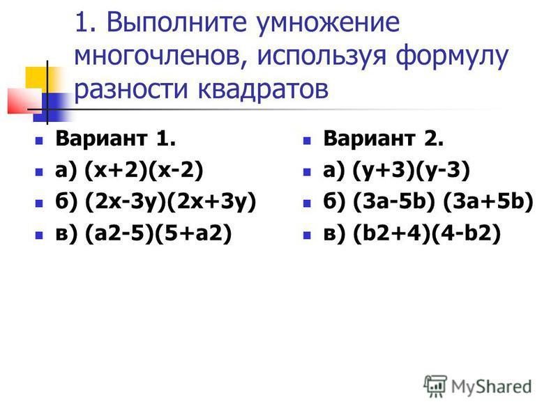 1. Выполните умножение многочленов, используя формулу разности квадратов Вариант 1. а) (х+2)(х-2) б) (2 х-3 у)(2 х+3 у) в) (а 2-5)(5+а 2) Вариант 2. а) (у+3)(у-3) б) (3 а-5b) (3a+5b) в) (b2+4)(4-b2)