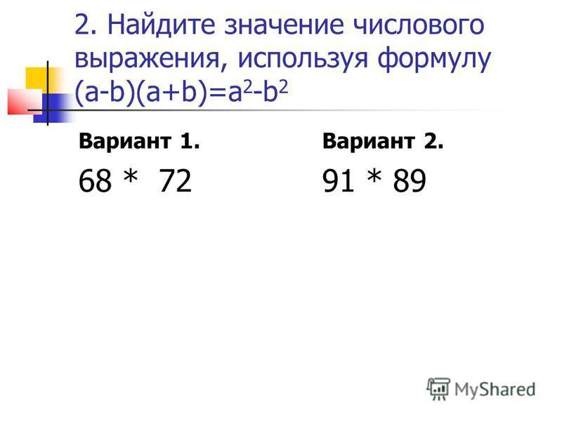 2. Найдите значение числового выражения, используя формулу (а-b)(a+b)=a 2 -b 2 Вариант 1. 68 * 72 Вариант 2. 91 * 89