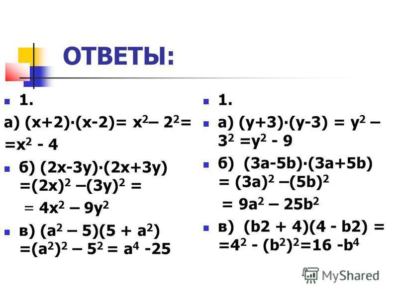 ОТВЕТЫ: 1. а) (х+2)(х-2)= х 2 – 2 2 = =х 2 - 4 б) (2 х-3 у)(2 х+3 у) =(2 х) 2 –(3 у) 2 = = 4 х 2 – 9 у 2 в) (а 2 – 5)(5 + а 2 ) =(а 2 ) 2 – 5 2 = а 4 -25 1. а) (у+3)(у-3) = у 2 – 3 2 =у 2 - 9 б) (3 а-5b)(3 а+5b) = (3 а) 2 –(5b) 2 = 9 а 2 – 25b 2 в) (