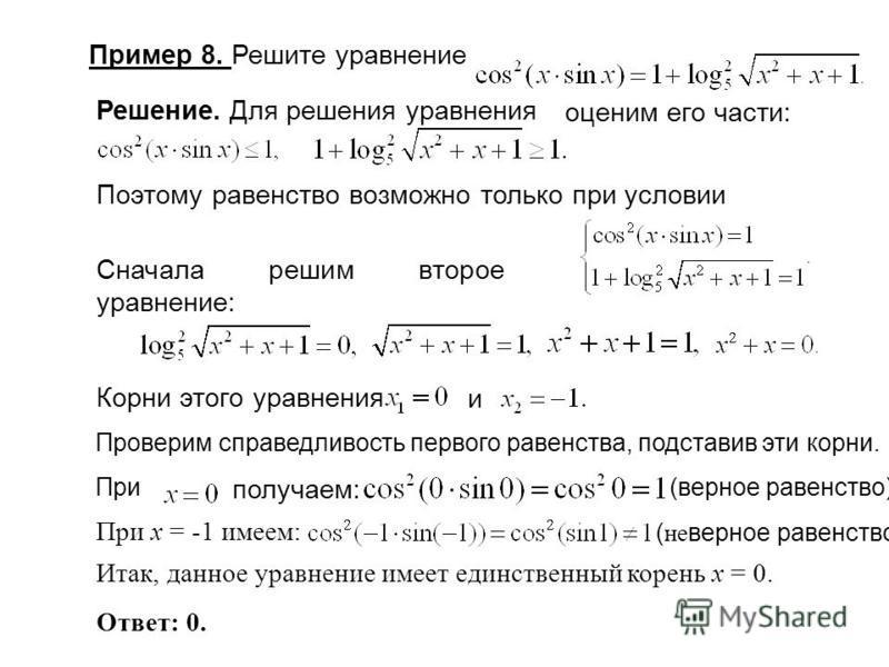 Проверим справедливость первого равенства, подставив эти корни. При Пример 8. Решите уравнение Решение. Для решения уравнения оценим его части: Поэтому равенство возможно только при условии Сначала решим второе уравнение: Корни этого уравнения и полу