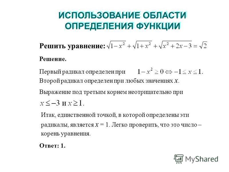 ИСПОЛЬЗОВАНИЕ ОБЛАСТИ ОПРЕДЕЛЕНИЯ ФУНКЦИИ ИСПОЛЬЗОВАНИЕ ОБЛАСТИ ОПРЕДЕЛЕНИЯ ФУНКЦИИ Итак, единственной точкой, в которой определены эти радикалы, является x = 1. Легко проверить, что это число – корень уравнения. Решить уравнение: Решение. Первый рад