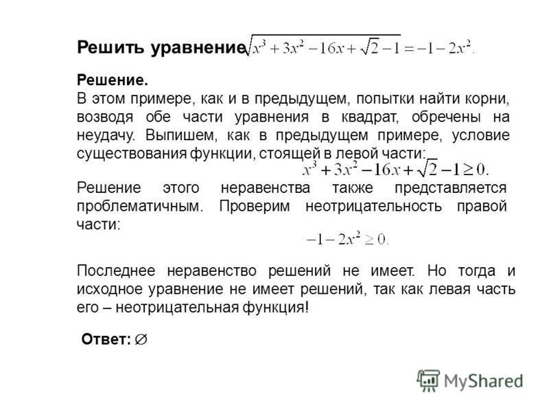 Решить уравнение Решение. В этом примере, как и в предыдущем, попытки найти корни, возводя обе части уравнения в квадрат, обречены на неудачу. Выпишем, как в предыдущем примере, условие существования функции, стоящей в левой части: Решение этого нера
