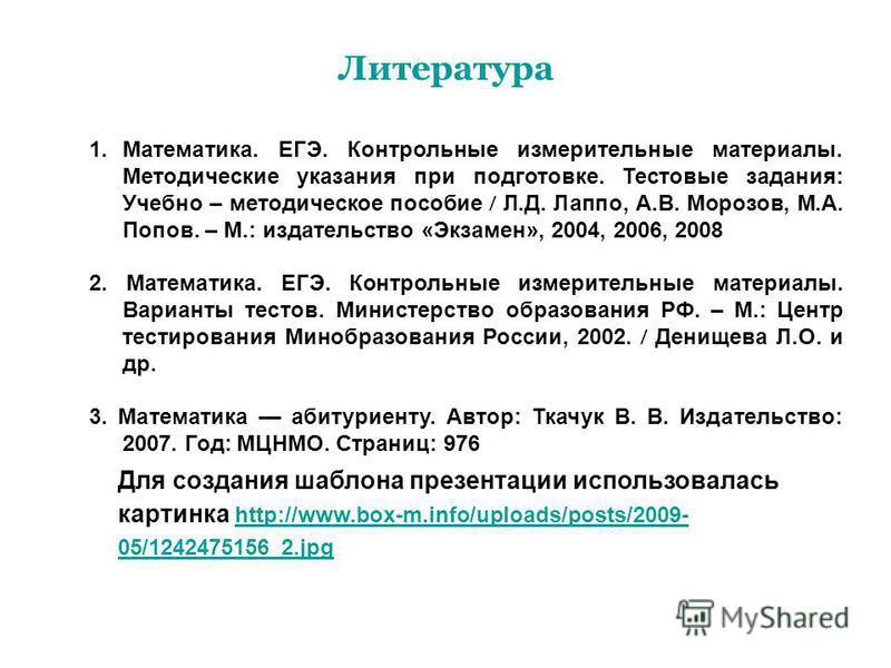Литература Для создания шаблона презентации использовалась картинка http://www.box-m.info/uploads/posts/2009- 05/1242475156_2. jpg http://www.box-m.info/uploads/posts/2009- 05/1242475156_2. jpg 1.Математика. ЕГЭ. Контрольные измерительные материалы.