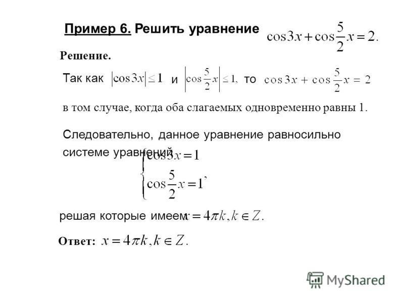 Пример 6. Решить уравнение Так как и то в том случае, когда оба слагаемых одновременно равны 1. Следовательно, данное уравнение равносильно системе уравнений решая которые имеем Ответ:. Решение.
