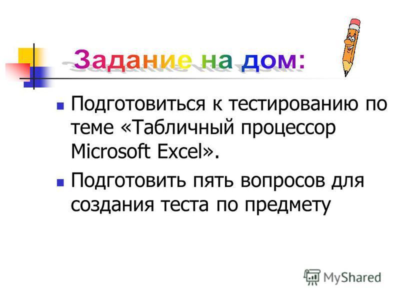 Подготовиться к тестированию по теме «Табличный процессор Microsoft Excel». Подготовить пять вопросов для создания теста по предмету