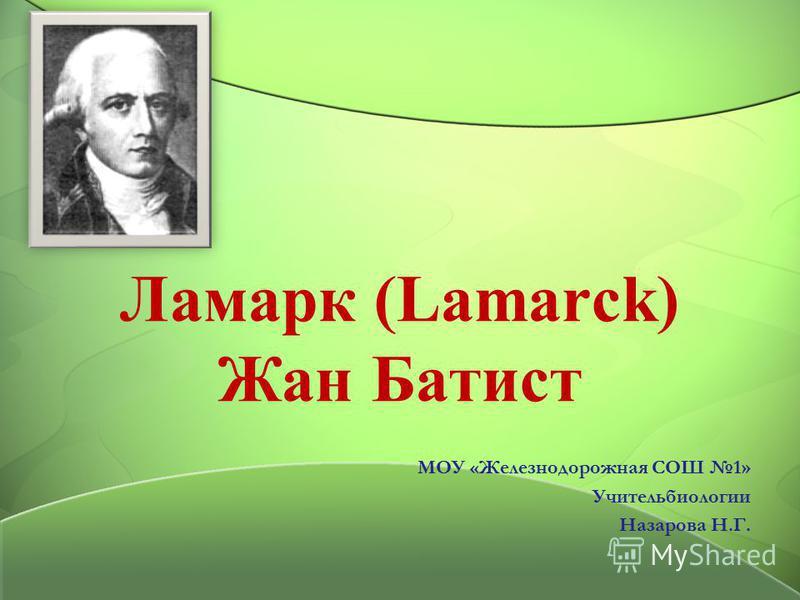 Ламарк (Lamarck) Жан Батист МОУ «Железнодорожная СОШ 1» Учительбиологии Назарова Н.Г.