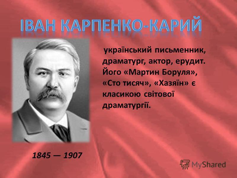1845 1907 український письменник, драматург, актор, ерудит. Його «Мартин Боруля», «Сто тисяч», «Хазяїн» є класикою світової драматургії.