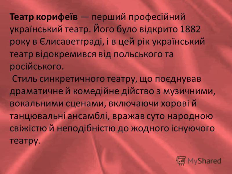 Театр корифеїв перший професійний український театр. Його було відкрито 1882 року в Єлисаветграді, і в цей рік український театр відокремився від польського та російського. Стиль синкретичного театру, що поєднував драматичне й комедійне дійство з муз