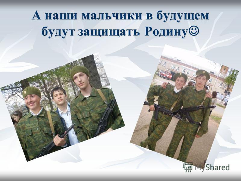 А наши мальчики в будущем будут защищать Родину А наши мальчики в будущем будут защищать Родину
