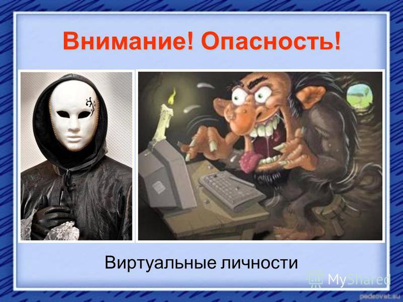 Внимание! Опасность! Виртуальные личности