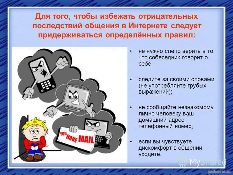 Для того, чтобы избежать отрицательных последствий общения в Интернете следует придерживаться определённых правил: не нужно слепо верить в то, что собеседник говорит о себе; следите за своими словами (не употребляйте грубых выражений); не сообщайте н