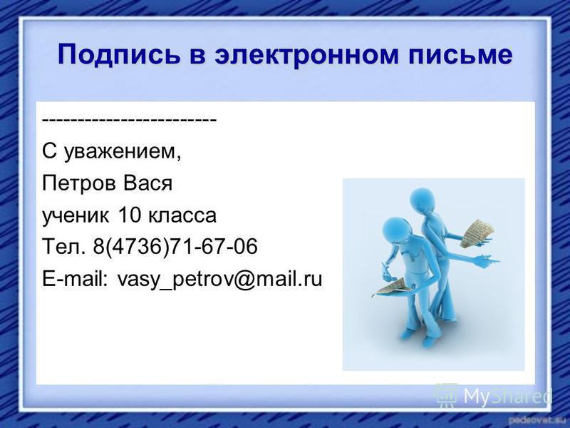 Подпись в электронном письме ------------------------ С уважением, Петров Вася ученик 10 класса Тел. 8(4736)71-67-06 E-mail: vasy_petrov@mail.ru