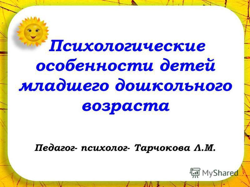 Психологические особенности детей младшего дошкольного возраста Педагог- психолог- Тарчокова Л.М.