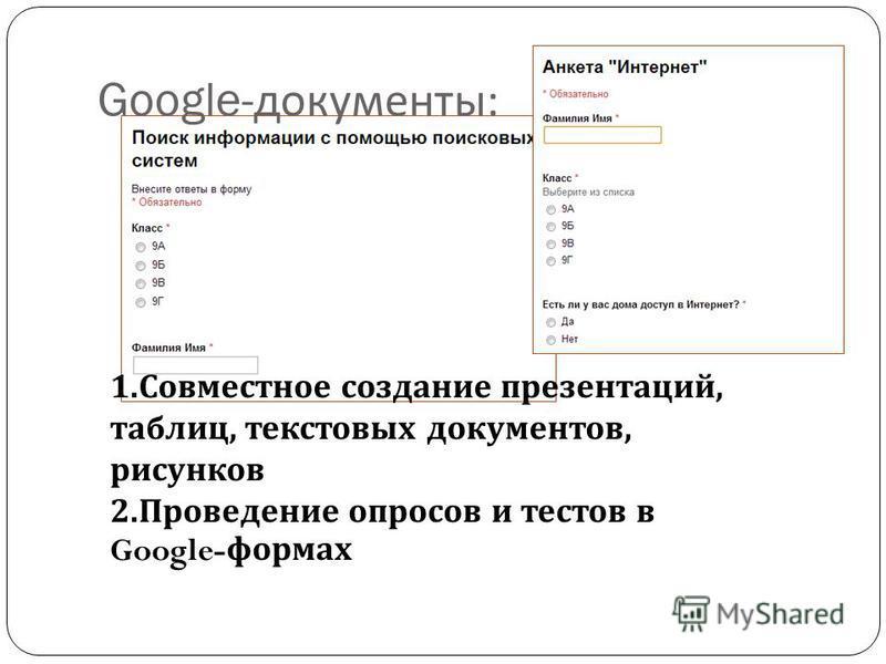 Google- документы : 1. Совместное создание презентаций, таблиц, текстовых документов, рисунков 2. Проведение опросов и тестов в Google- формах