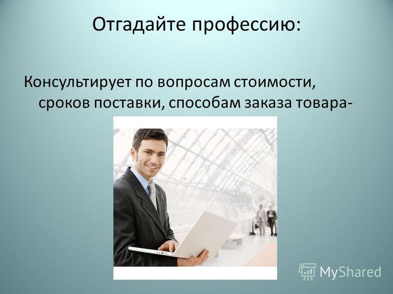 Отгадайте профессию: Консультирует по вопросам стоимости, сроков поставки, способам заказа товара-