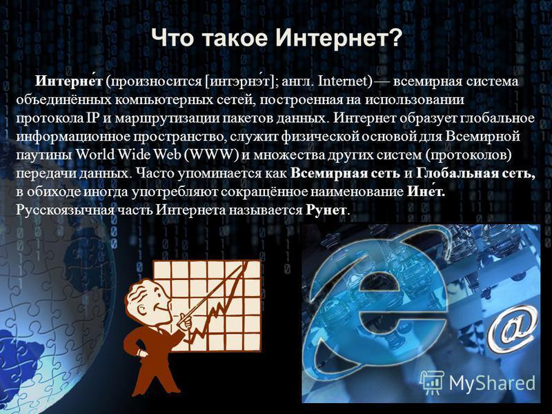 Что такое Интернет? Интерне́т (произносится [интэрнэ́т]; англ. Internet) всемирная система объединённых компьютерных сетей, построенная на использовании протокола IP и маршрутизации пакетов данных. Интернет образует глобальное информационное простран